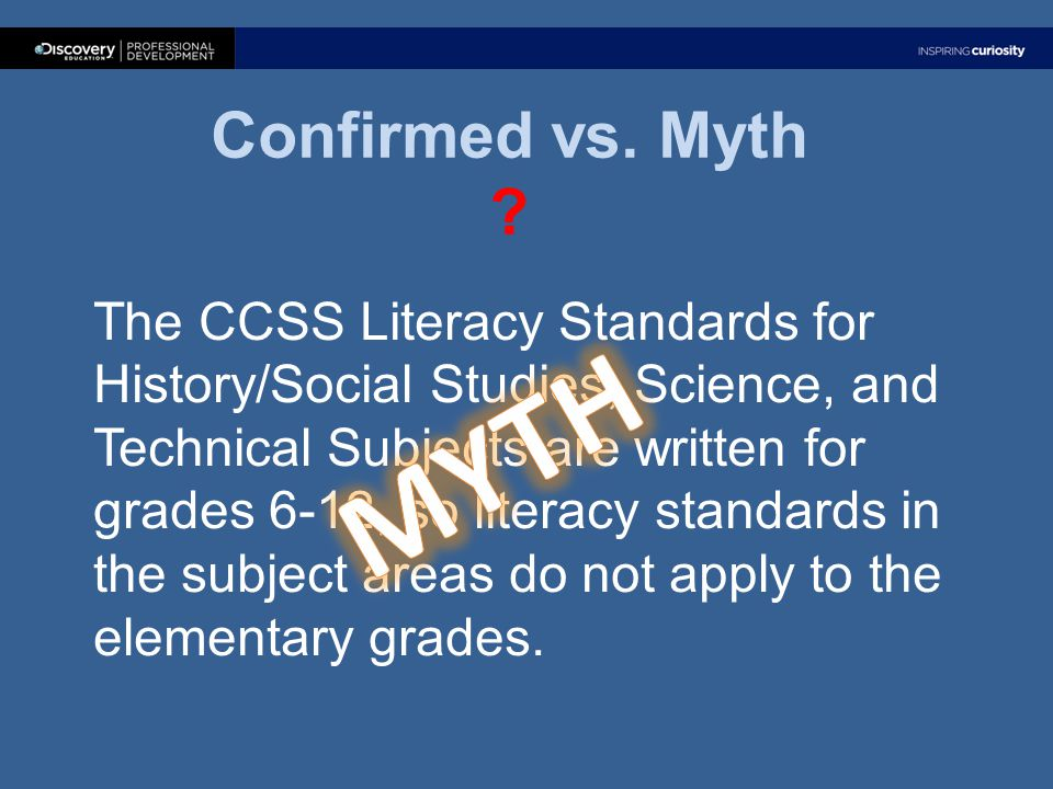 Confirmed vs. Myth ? The CCSS Literacy Standards for History/Social Studies, Science, and Technical Subjects are written for grades 6-12, so literacy