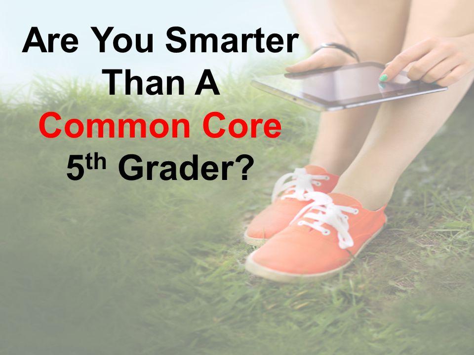 Are You Smarter Than A Common Core 5 th Grader?