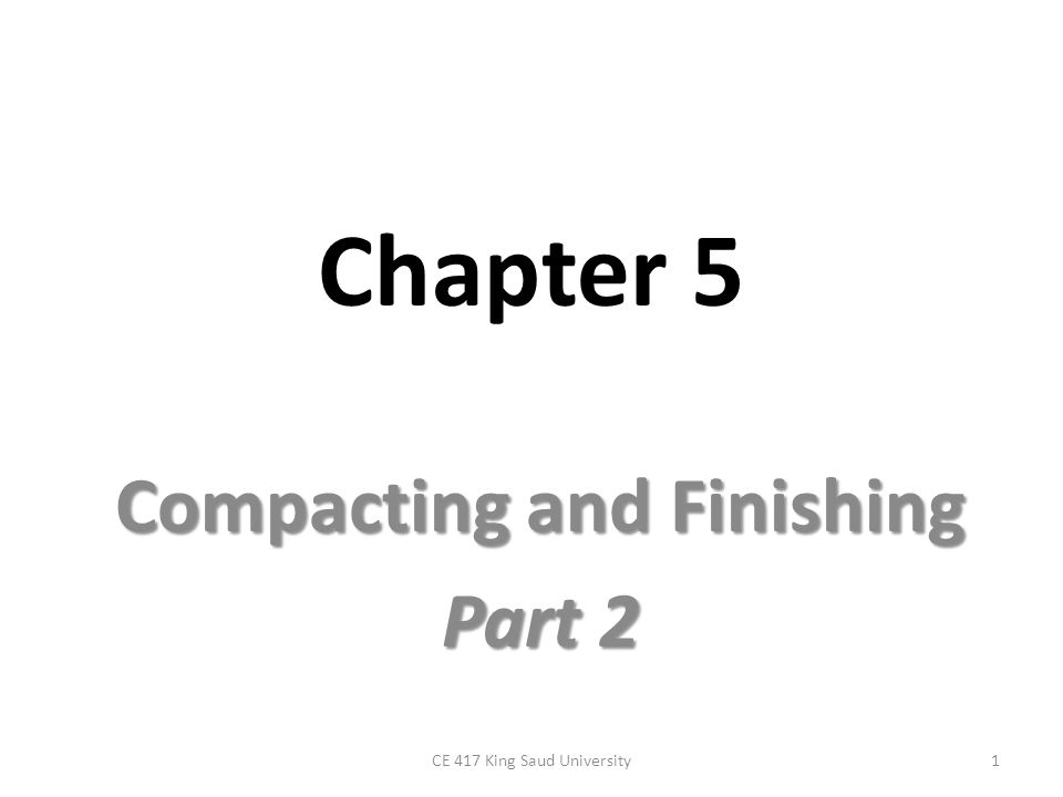 Chapter 5 Compacting and Finishing Part 2 1CE 417 King Saud University