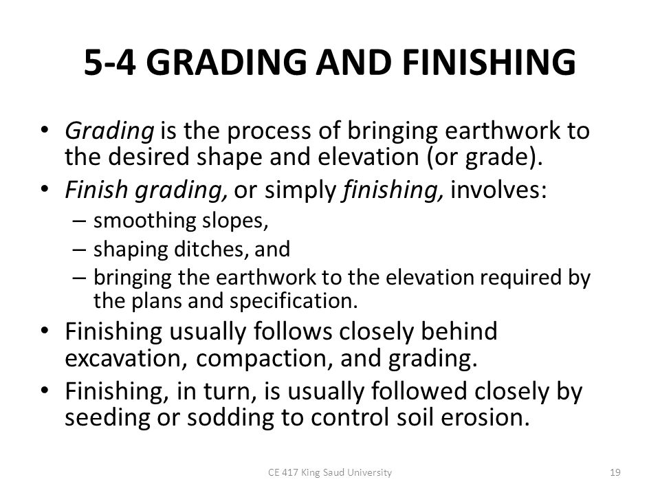 5-4 GRADING AND FINISHING Grading is the process of bringing earthwork to the desired shape and elevation (or grade). Finish grading, or simply finish
