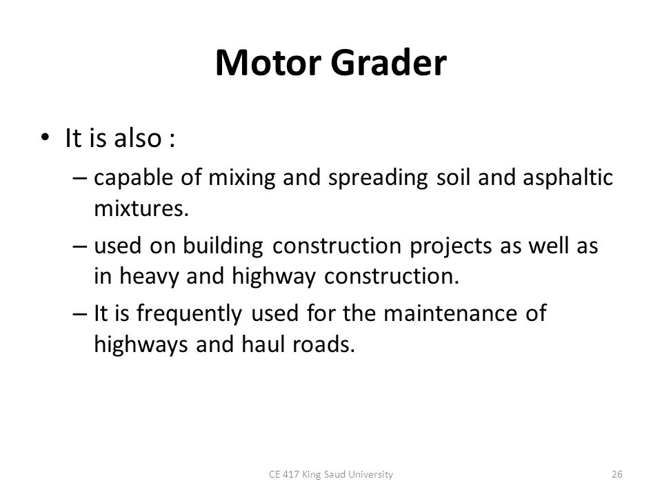 Motor Grader It is also : – capable of mixing and spreading soil and asphaltic mixtures. – used on building construction projects as well as in heavy