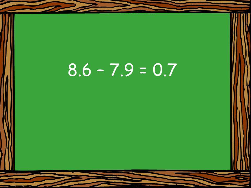 8.6 – 7.9 = 0.7