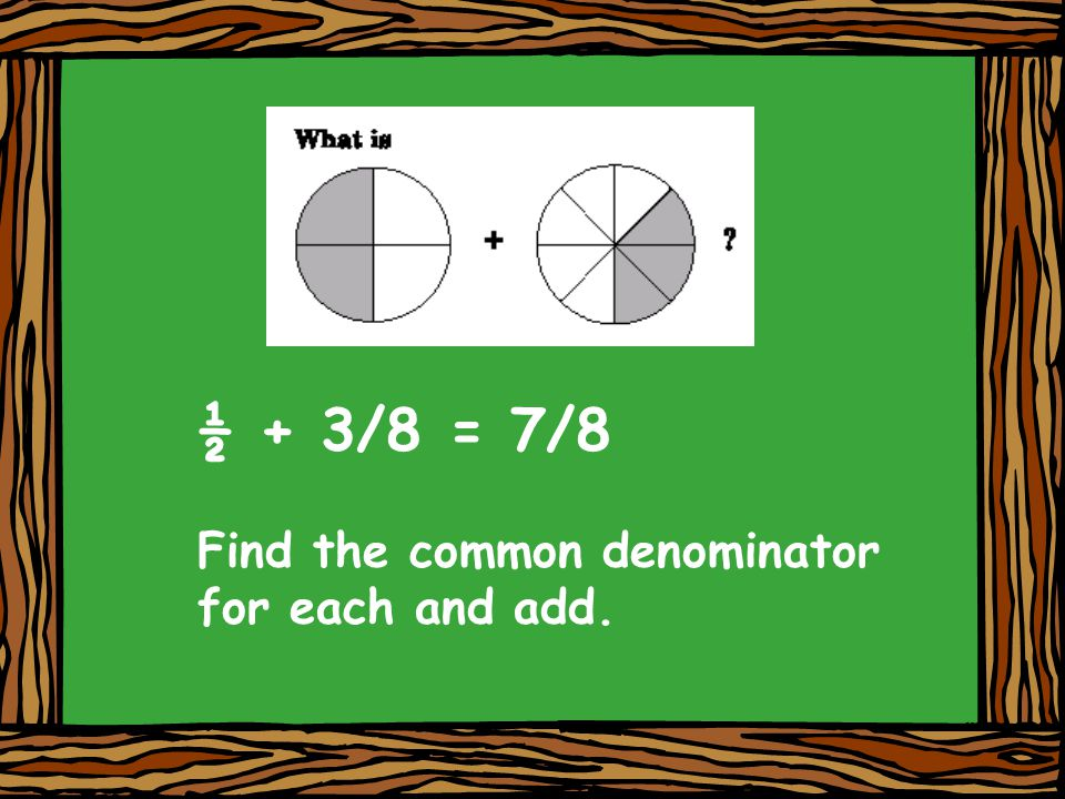½ + 3/8 = 7/8 Find the common denominator for each and add.