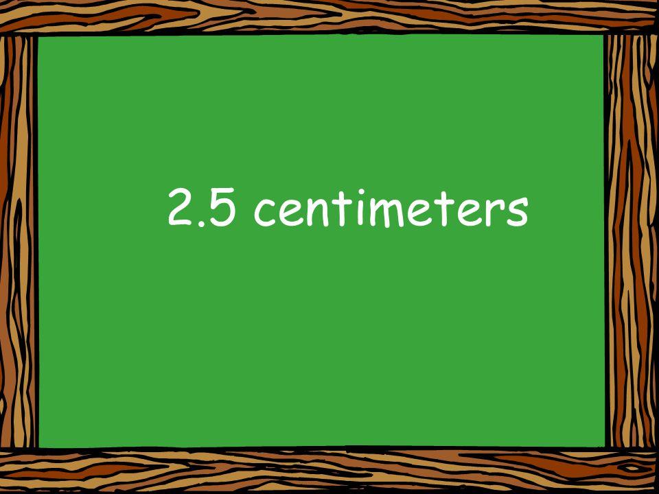 2.5 centimeters