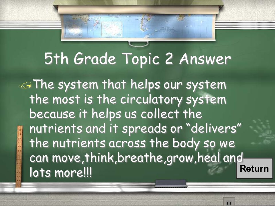 5th Grade Topic 2 Answer Return / The system that helps our system the most is the circulatory system because it helps us collect the nutrients and it spreads or delivers the nutrients across the body so we can move,think,breathe,grow,heal and lots more!!!