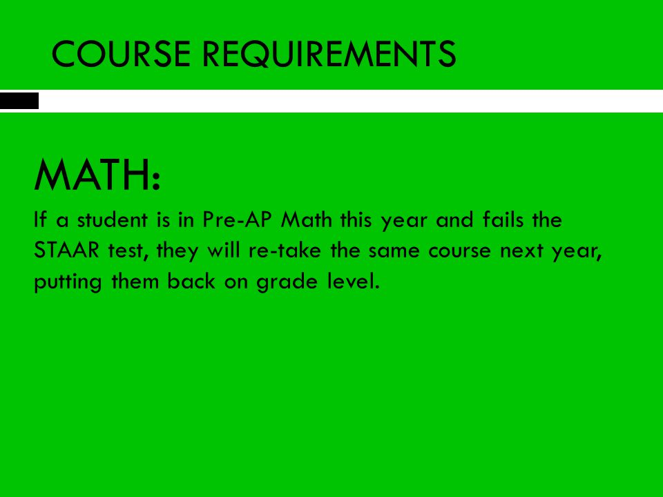 COURSE REQUIREMENTS MATH: If a student is in Pre-AP Math this year and fails the STAAR test, they will re-take the same course next year, putting them