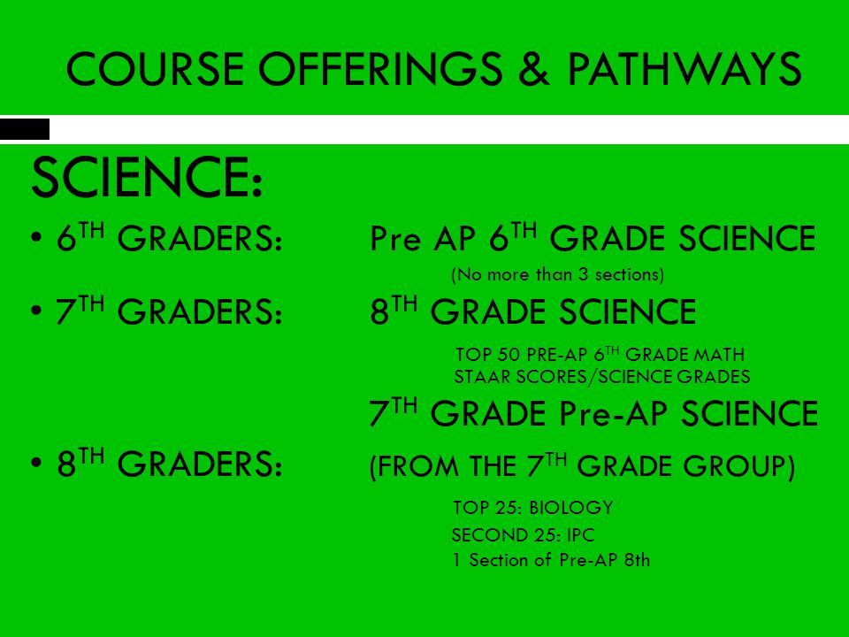 COURSE OFFERINGS & PATHWAYS SCIENCE: 6 TH GRADERS: Pre AP 6 TH GRADE SCIENCE (No more than 3 sections) 7 TH GRADERS: 8 TH GRADE SCIENCE TOP 50 PRE-AP