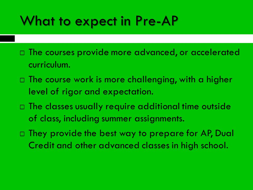What to expect in Pre-AP  The courses provide more advanced, or accelerated curriculum.  The course work is more challenging, with a higher level of