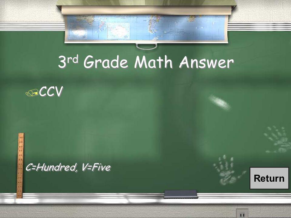 3 rd Grade Math Answer / CCV C=Hundred, V=Five / CCV C=Hundred, V=Five Return