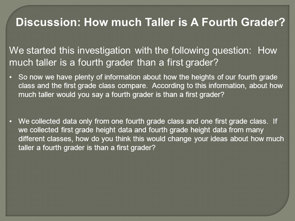 Discussion: How much Taller is A Fourth Grader? We started this investigation with the following question: How much taller is a fourth grader than a f