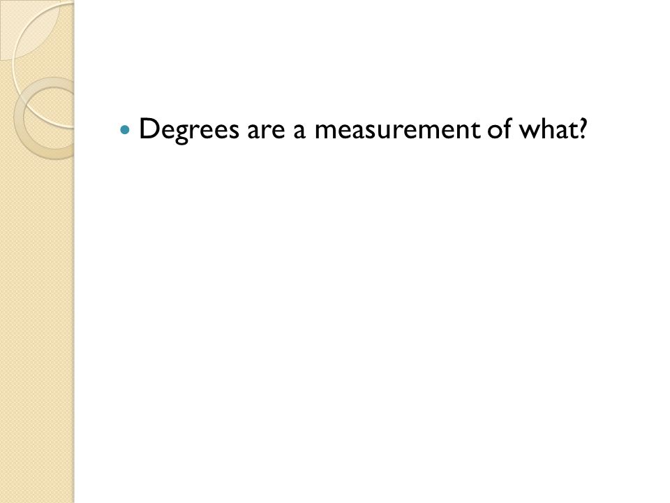 Degrees are a measurement of what