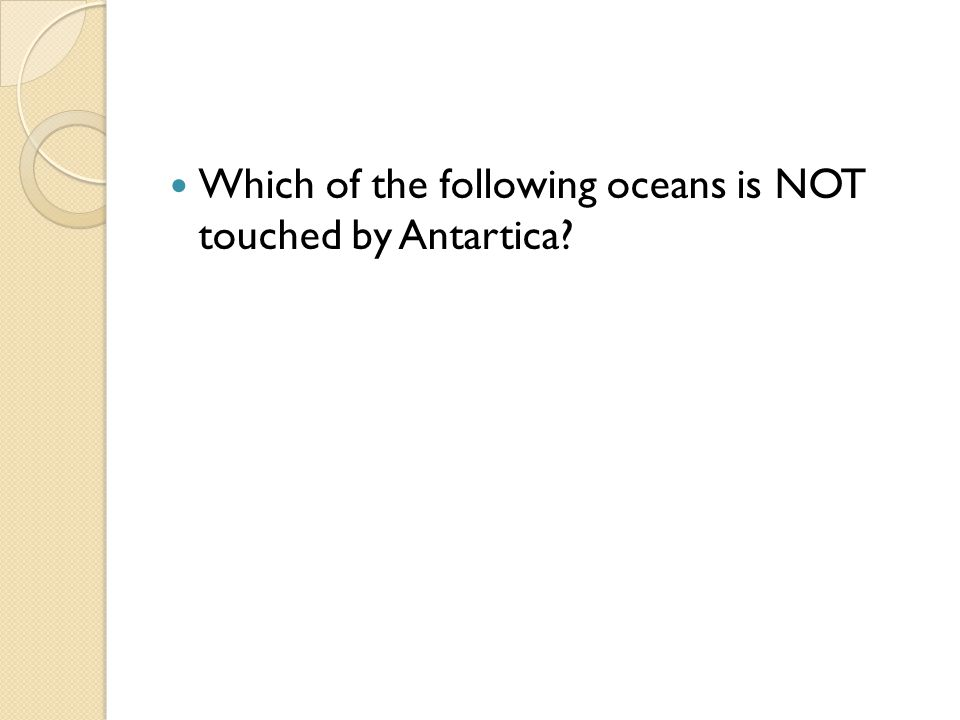 Which of the following oceans is NOT touched by Antartica