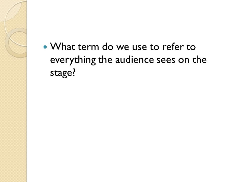 What term do we use to refer to everything the audience sees on the stage