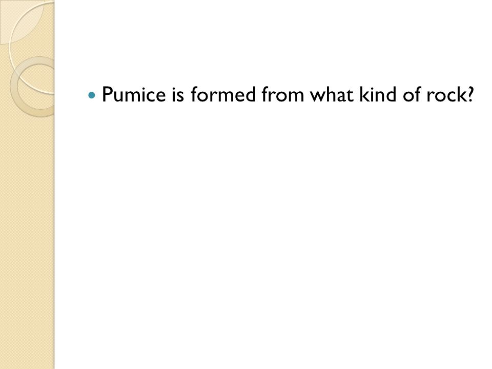 Pumice is formed from what kind of rock