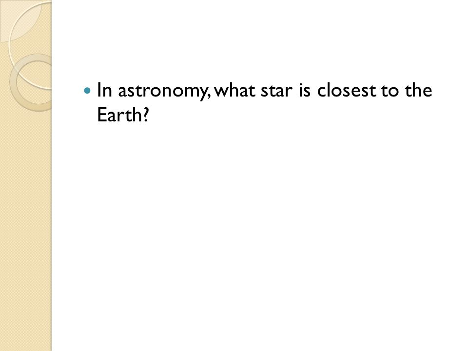 In astronomy, what star is closest to the Earth