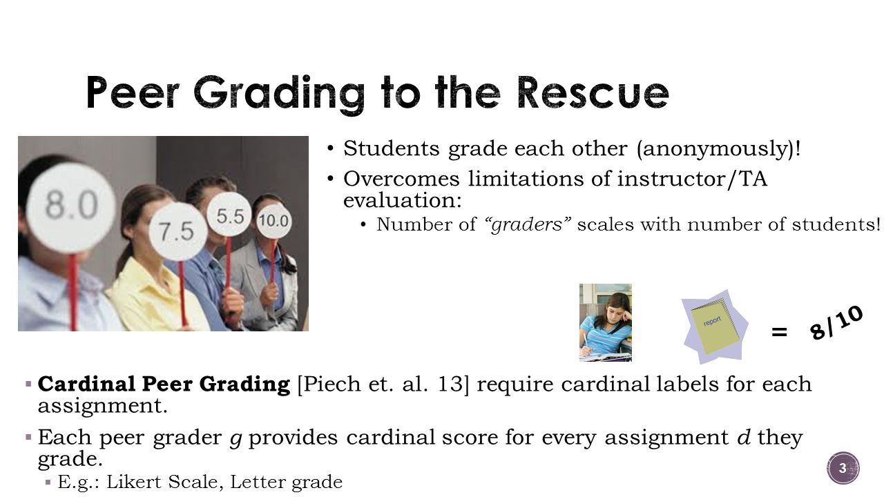  Cardinal Peer Grading [Piech et. al. 13] require cardinal labels for each assignment.