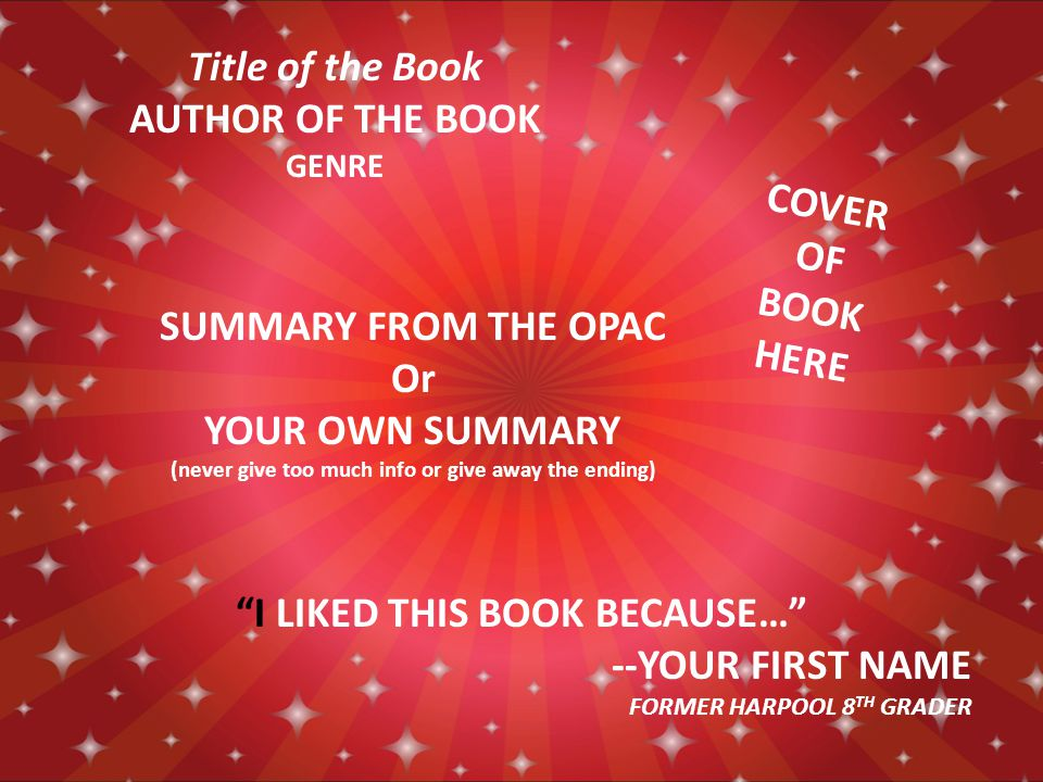 COVER OF BOOK HERE SUMMARY FROM THE OPAC Or YOUR OWN SUMMARY (never give too much info or give away the ending) Title of the Book AUTHOR OF THE BOOK GENRE I LIKED THIS BOOK BECAUSE… --YOUR FIRST NAME FORMER HARPOOL 8 TH GRADER