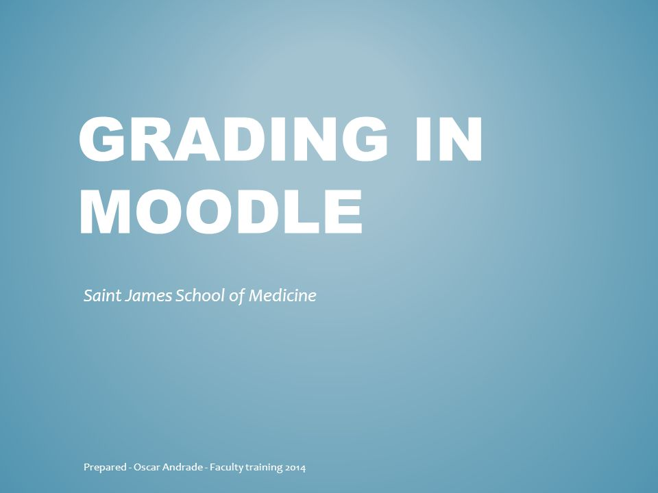 GRADING IN MOODLE Saint James School of Medicine Prepared - Oscar Andrade - Faculty training 2014
