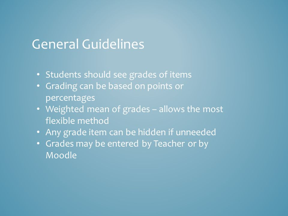 General Guidelines Students should see grades of items Grading can be based on points or percentages Weighted mean of grades – allows the most flexible method Any grade item can be hidden if unneeded Grades may be entered by Teacher or by Moodle