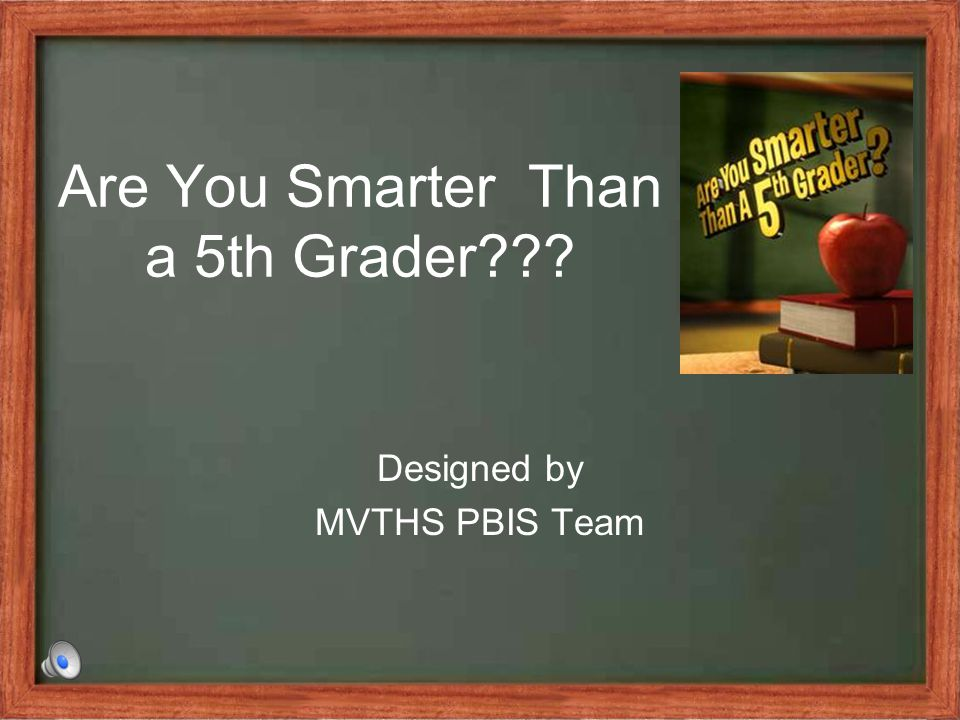 Are You Smarter Than a 5th Grader??? Designed by MVTHS PBIS Team