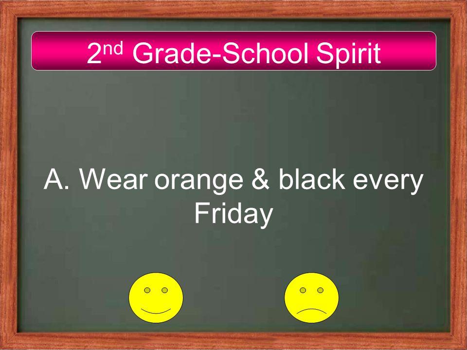 2 nd Grade-School Spirit A. Wear orange & black every Friday