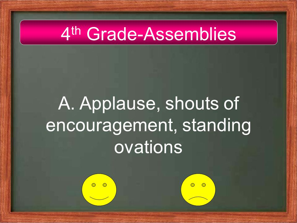 4 th Grade-Assemblies A. Applause, shouts of encouragement, standing ovations