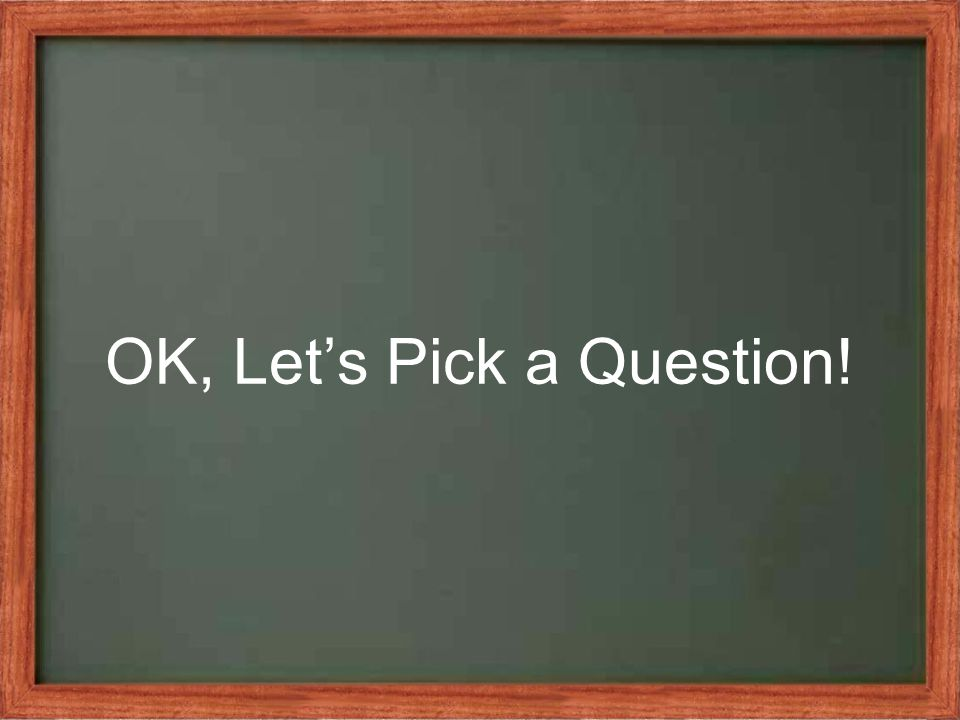 OK, Let's Pick a Question!