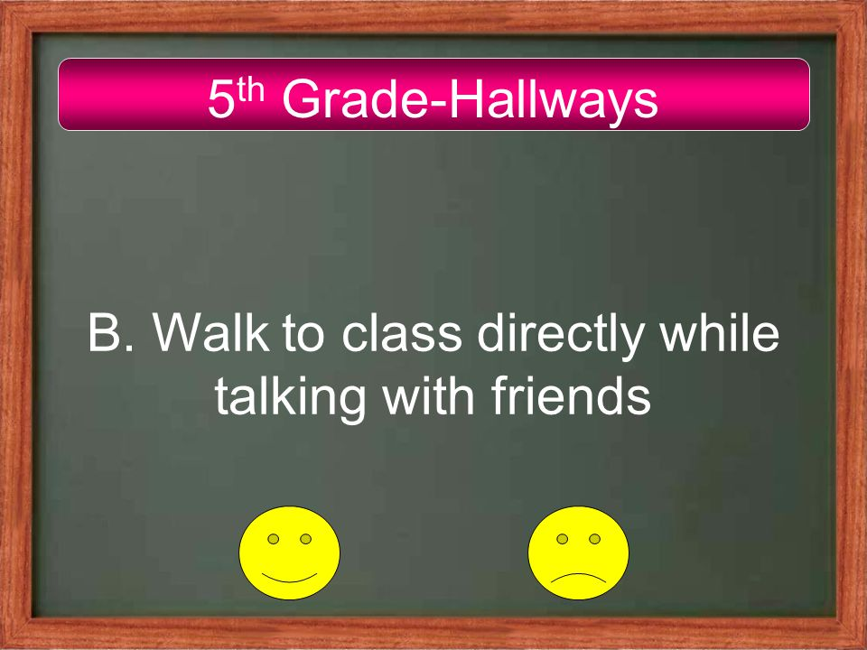 5 th Grade-Hallways B. Walk to class directly while talking with friends
