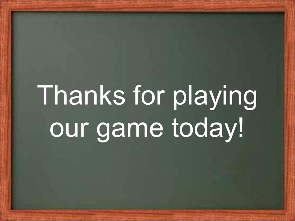 Thanks for playing our game today!