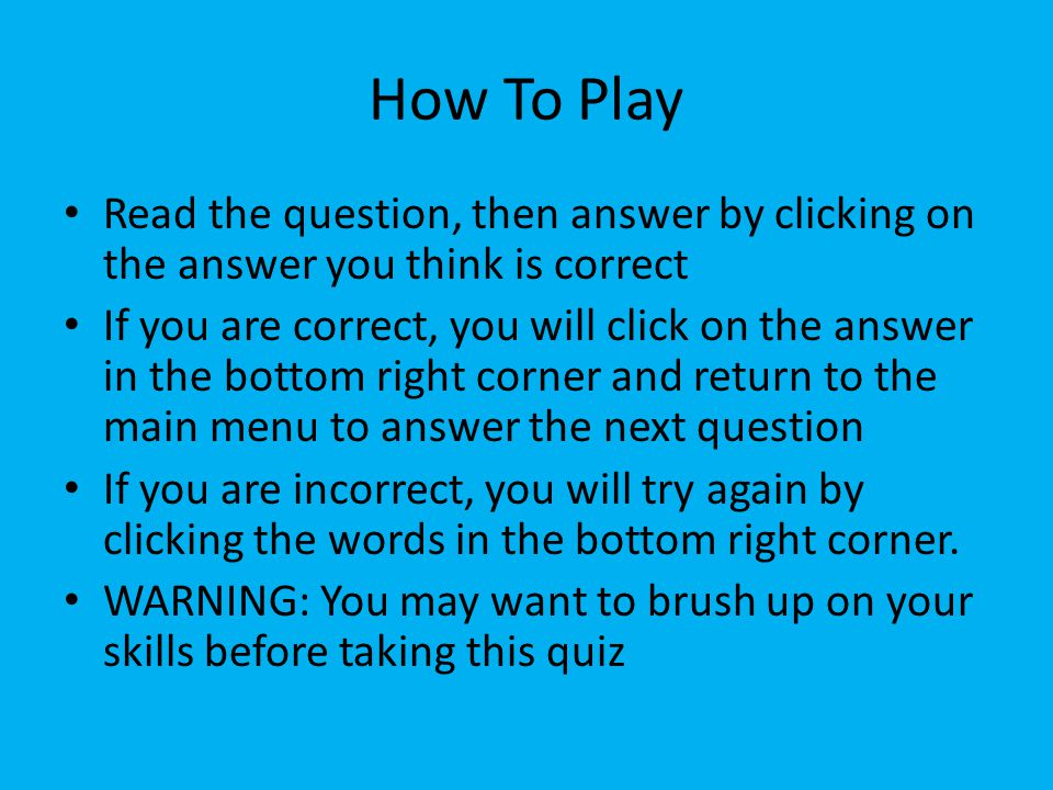 How To Play Read the question, then answer by clicking on the answer you think is correct If you are correct, you will click on the answer in the bottom right corner and return to the main menu to answer the next question If you are incorrect, you will try again by clicking the words in the bottom right corner.