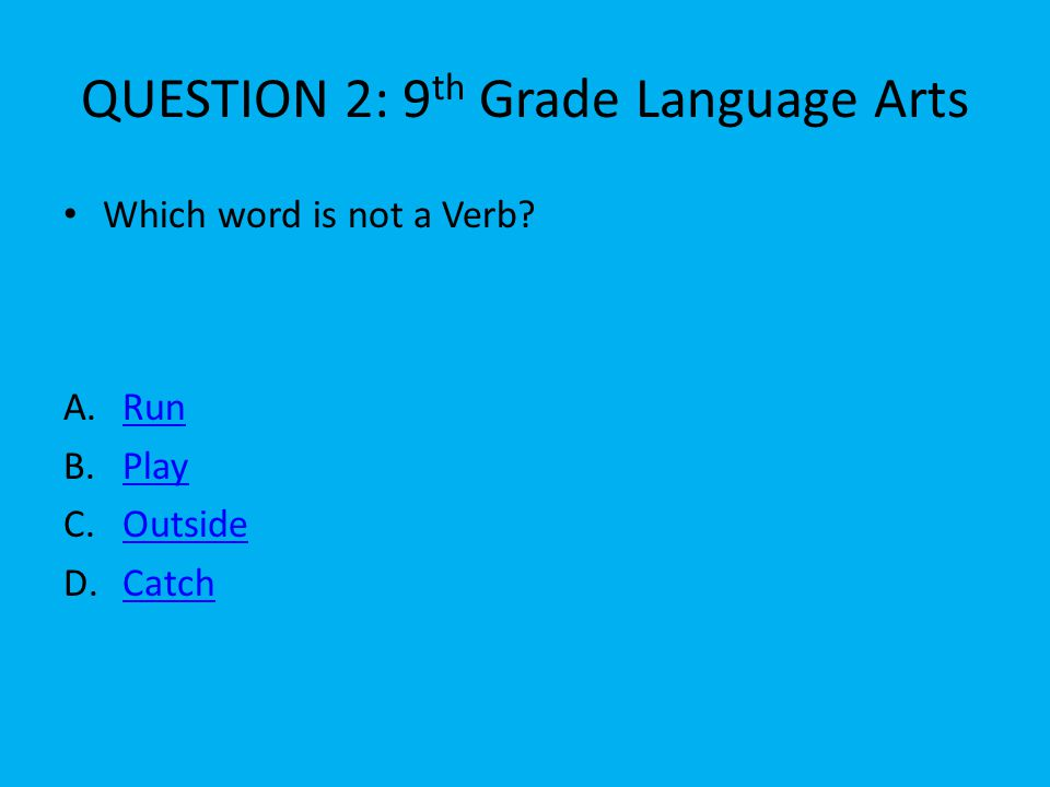 QUESTION 2: 9 th Grade Language Arts A.RunRun B.PlayPlay C.OutsideOutside D.CatchCatch Which word is not a Verb