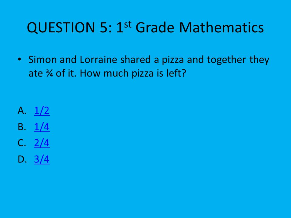 QUESTION 5: 1 st Grade Mathematics A.1/21/2 B.1/41/4 C.2/42/4 D.3/43/4 Simon and Lorraine shared a pizza and together they ate ¾ of it.