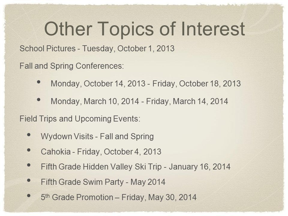 Other Topics of Interest School Pictures - Tuesday, October 1, 2013 Fall and Spring Conferences: Monday, October 14, 2013 - Friday, October 18, 2013 Monday, March 10, 2014 - Friday, March 14, 2014 Field Trips and Upcoming Events: Wydown Visits - Fall and Spring Cahokia - Friday, October 4, 2013 Fifth Grade Hidden Valley Ski Trip - January 16, 2014 Fifth Grade Swim Party - May 2014 5 th Grade Promotion – Friday, May 30, 2014