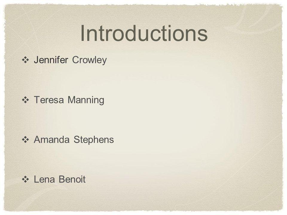 Introductions ❖ Jennifer Crowley ❖ Teresa Manning ❖ Amanda Stephens ❖ Lena Benoit