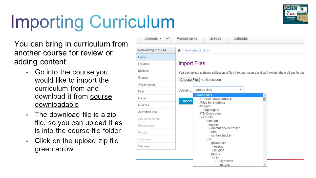You can bring in curriculum from another course for review or adding content Go into the course you would like to import the curriculum from and download it from course downloadable The download file is a zip file, so you can upload it as is into the course file folder Click on the upload zip file green arrow