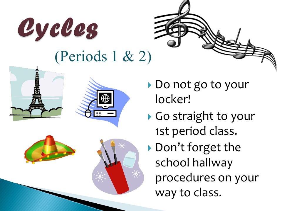  Do not go to your locker!  Go straight to your 1st period class.  Don't forget the school hallway procedures on your way to class. (Periods 1 & 2)