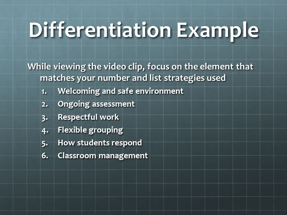 Differentiation Example While viewing the video clip, focus on the element that matches your number and list strategies used 1.Welcoming and safe environment 2.Ongoing assessment 3.Respectful work 4.Flexible grouping 5.How students respond 6.Classroom management