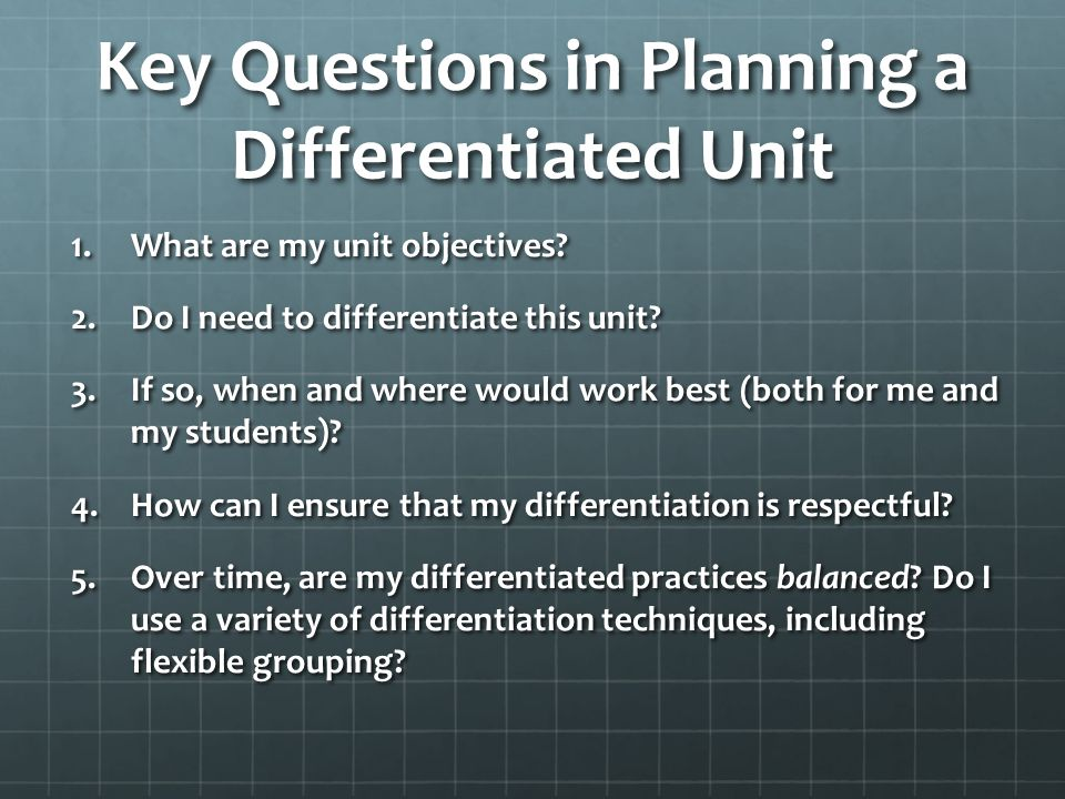 Key Questions in Planning a Differentiated Unit 1.What are my unit objectives? 2.Do I need to differentiate this unit? 3.If so, when and where would w