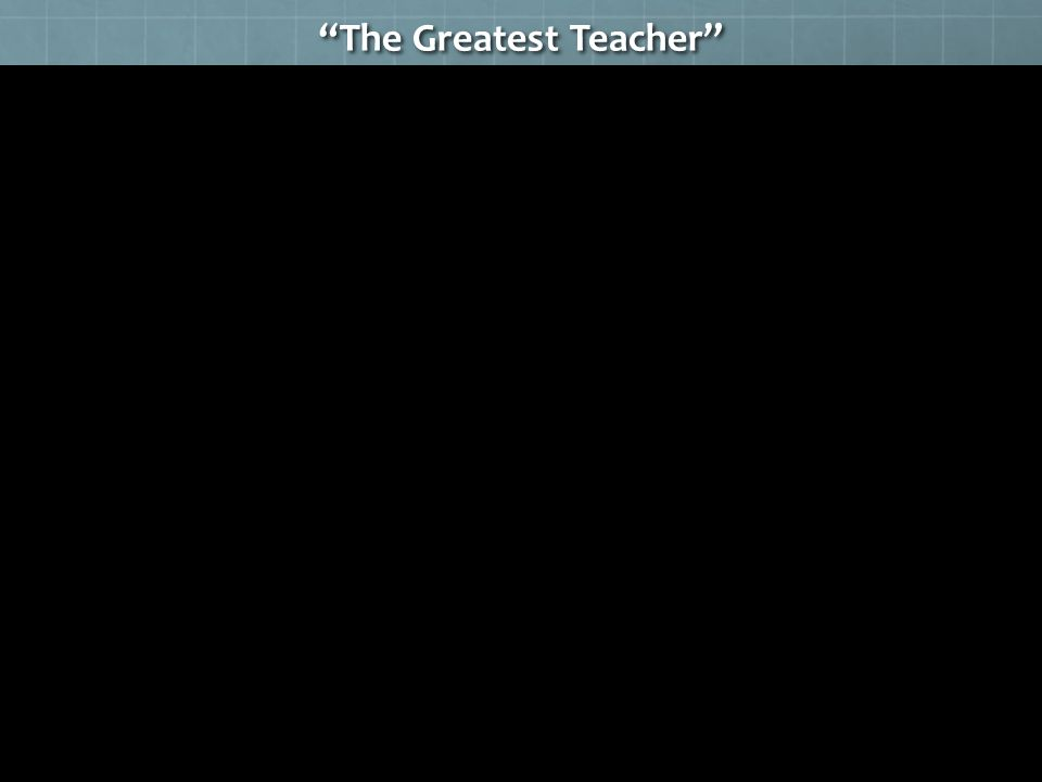 """The Greatest Teacher"""