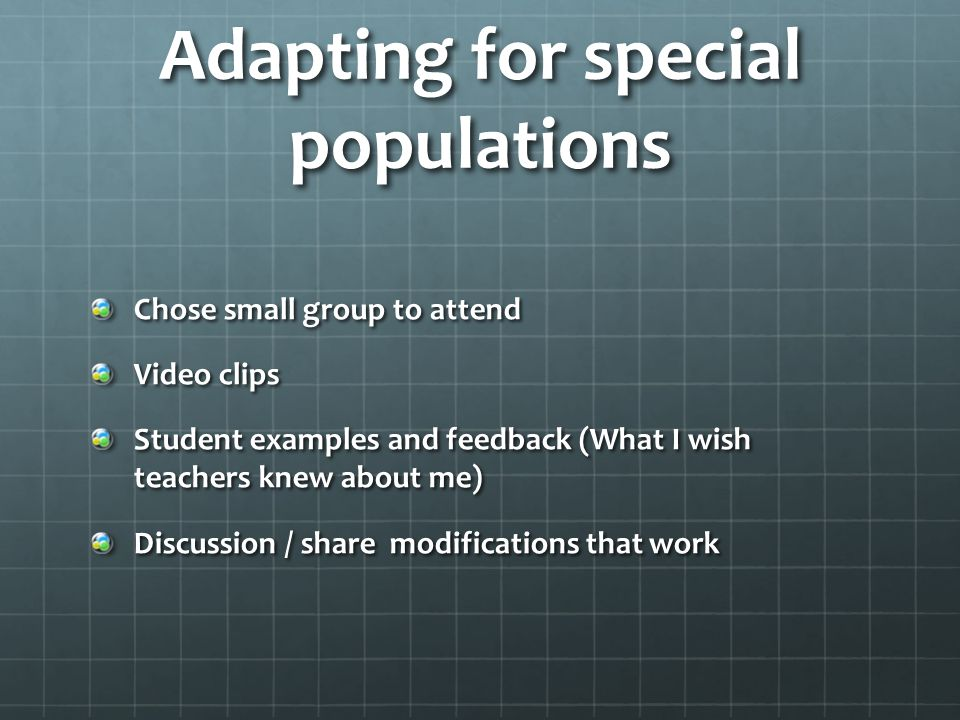 Adapting for special populations Chose small group to attend Video clips Student examples and feedback (What I wish teachers knew about me) Discussion / share modifications that work
