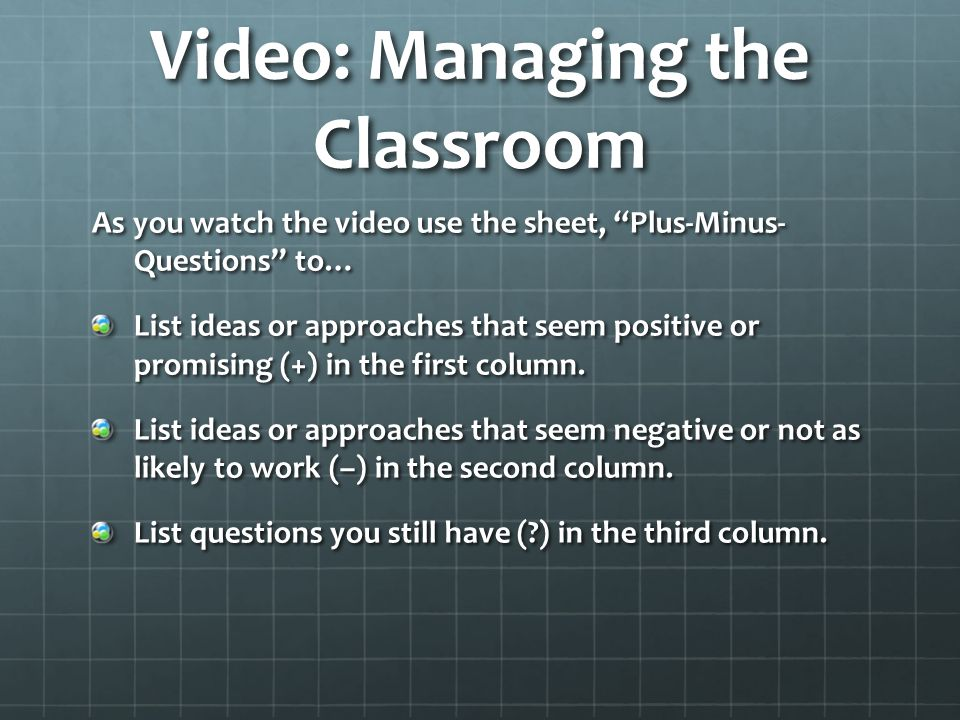 Video: Managing the Classroom As you watch the video use the sheet, Plus-Minus- Questions to… List ideas or approaches that seem positive or promising (+) in the first column.