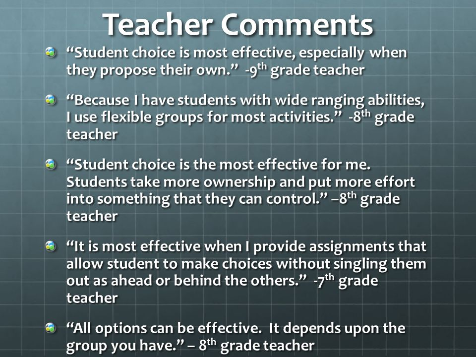 Teacher Comments Student choice is most effective, especially when they propose their own. -9 th grade teacher Because I have students with wide ranging abilities, I use flexible groups for most activities. -8 th grade teacher Student choice is the most effective for me.