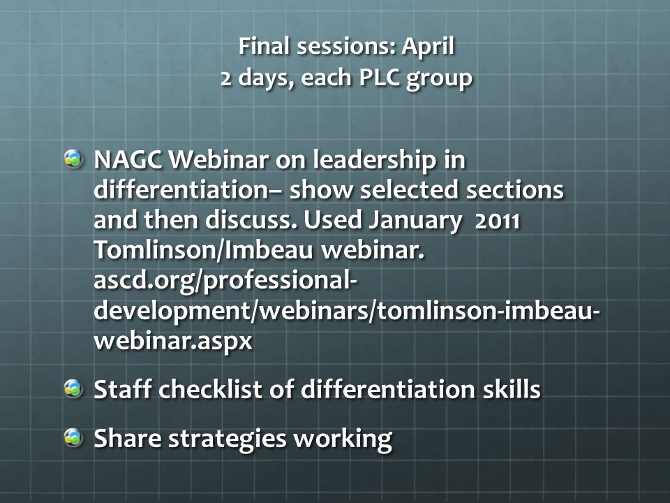 Final sessions: April 2 days, each PLC group NAGC Webinar on leadership in differentiation– show selected sections and then discuss. Used January 2011