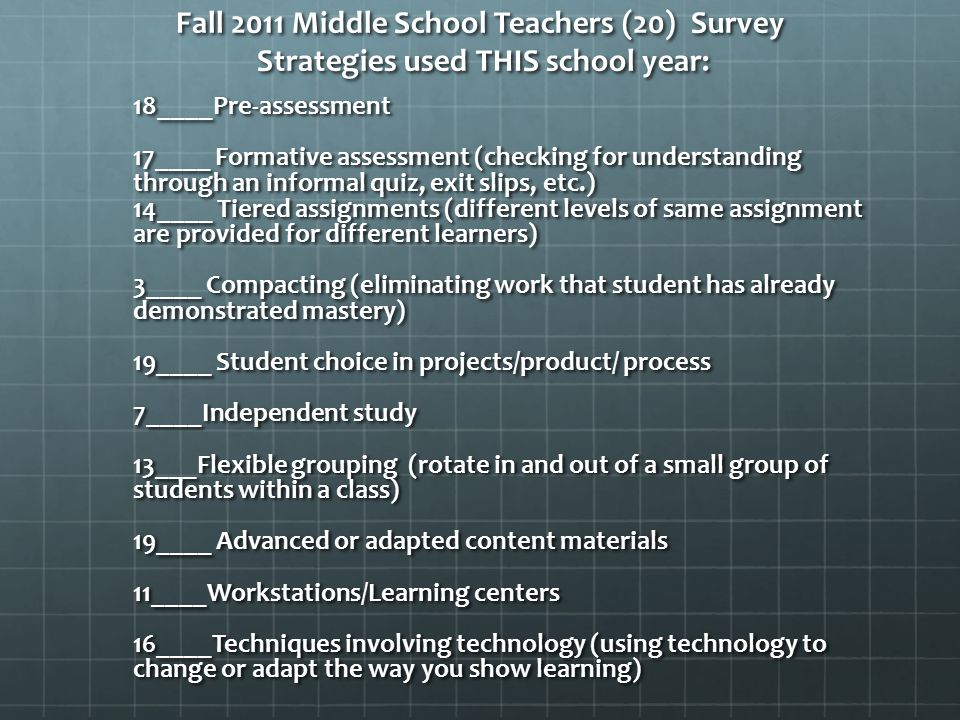 Fall 2011 Middle School Teachers (20) Survey Strategies used THIS school year: 18____Pre-assessment 17____ Formative assessment (checking for understanding through an informal quiz, exit slips, etc.) 14____ Tiered assignments (different levels of same assignment are provided for different learners) 3____ Compacting (eliminating work that student has already demonstrated mastery) 19____ Student choice in projects/product/ process 7____Independent study 13___Flexible grouping (rotate in and out of a small group of students within a class) 19____ Advanced or adapted content materials 11____Workstations/Learning centers 16____Techniques involving technology (using technology to change or adapt the way you show learning)