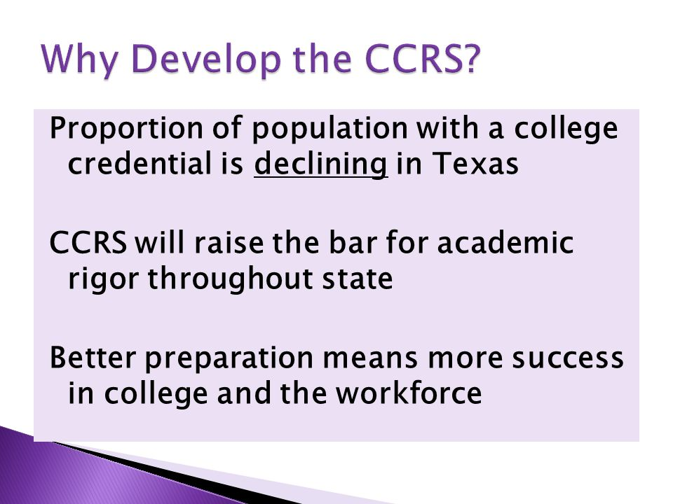 Proportion of population with a college credential is declining in Texas CCRS will raise the bar for academic rigor throughout state Better preparation means more success in college and the workforce