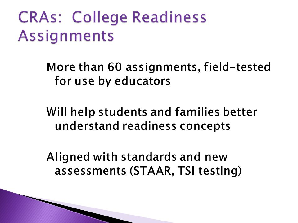 More than 60 assignments, field-tested for use by educators Will help students and families better understand readiness concepts Aligned with standards and new assessments (STAAR, TSI testing)
