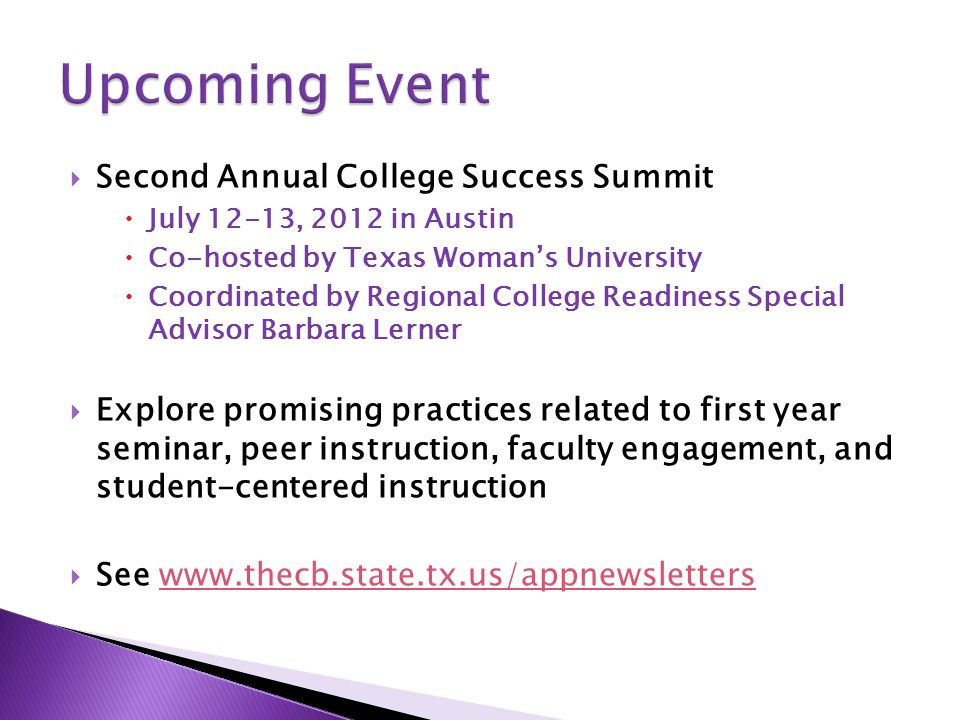  Second Annual College Success Summit  July 12-13, 2012 in Austin  Co-hosted by Texas Woman's University  Coordinated by Regional College Readiness Special Advisor Barbara Lerner  Explore promising practices related to first year seminar, peer instruction, faculty engagement, and student-centered instruction  See www.thecb.state.tx.us/appnewsletters