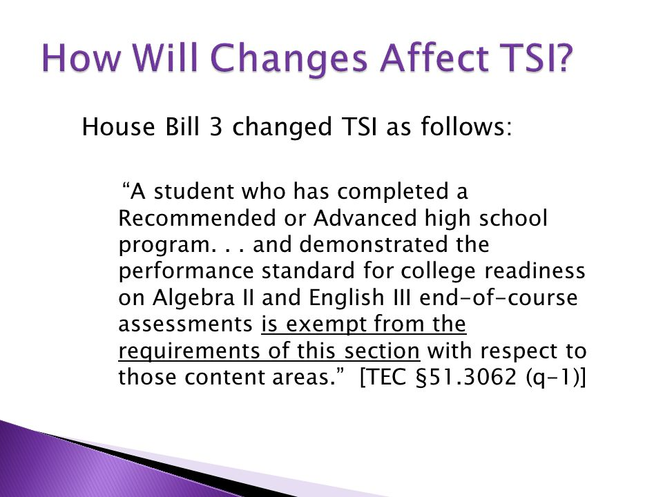 """House Bill 3 changed TSI as follows: """"A student who has completed a Recommended or Advanced high school program... and demonstrated the performance st"""