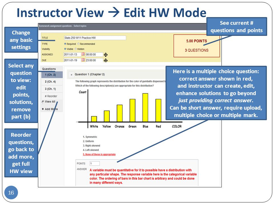 Instructor View  Edit HW Mode 16 See current # questions and points Here is a multiple choice question: correct answer shown in red, and instructor can create, edit, enhance solutions to go beyond just providing correct answer.