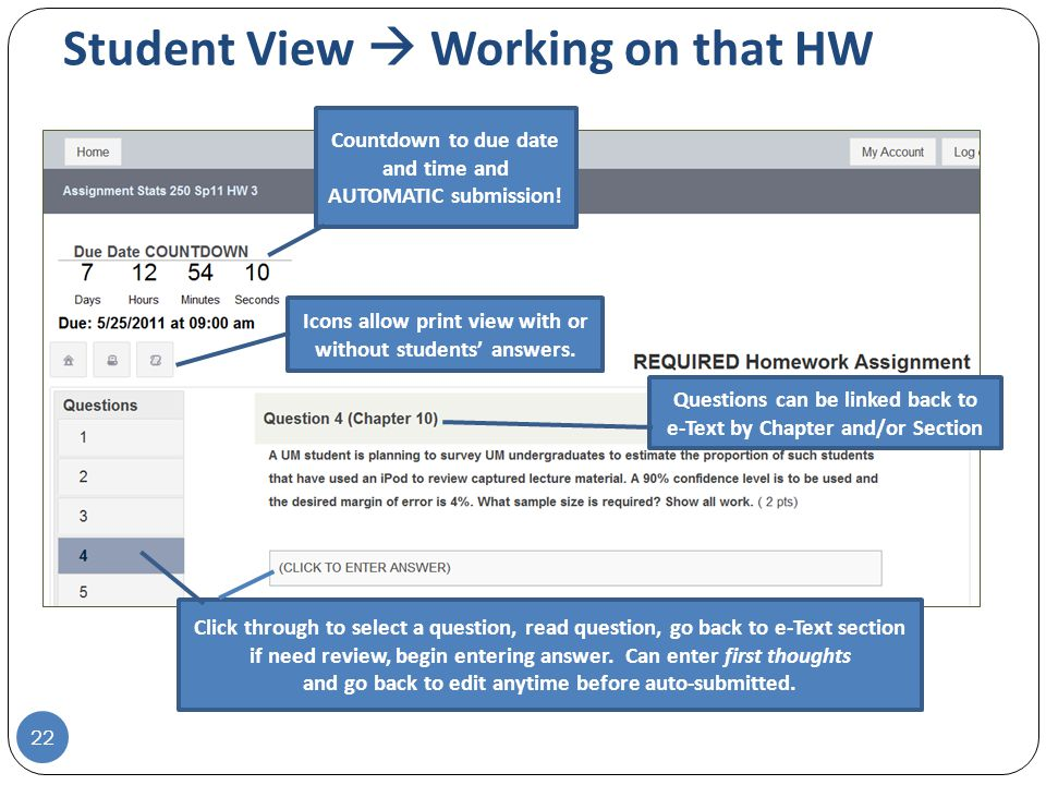 Student View  Working on that HW 22 Questions can be linked back to e-Text by Chapter and/or Section Countdown to due date and time and AUTOMATIC submission.